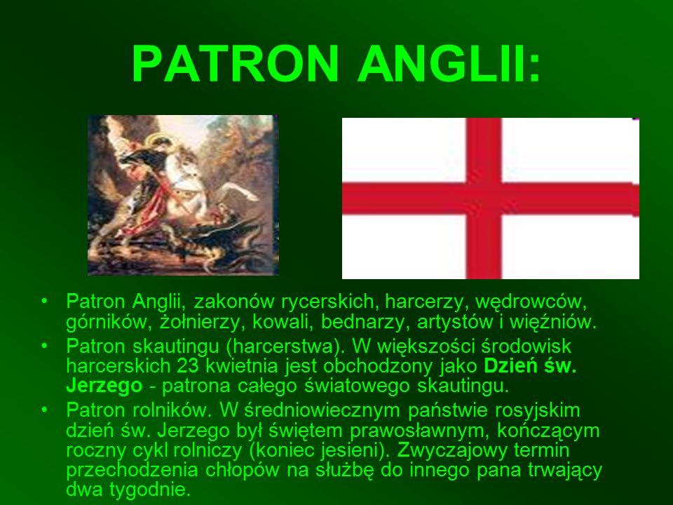 PATRON ANGLII: Patron Anglii, zakonów rycerskich, harcerzy, wędrowców, górników, żołnierzy, kowali, bednarzy, artystów i więźniów. Patron skautingu (h
