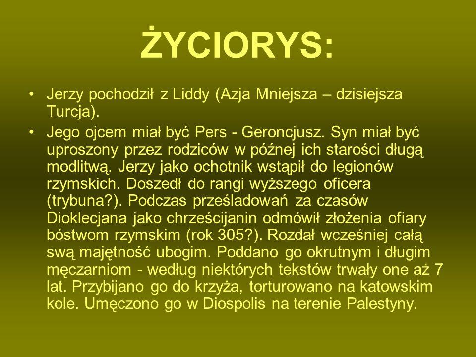 ŻYCIORYS: Jerzy pochodził z Liddy (Azja Mniejsza – dzisiejsza Turcja). Jego ojcem miał być Pers - Geroncjusz. Syn miał być uproszony przez rodziców w