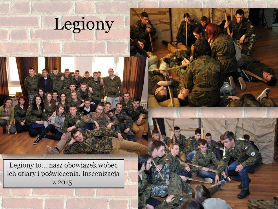 Legiony Legiony to… nasz obowiązek wobec ich ofiary i poświęcenia. Inscenizacja z 2015.