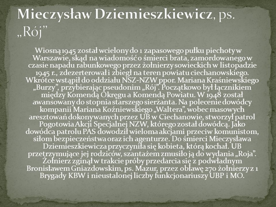 Wiosną 1945 został wcielony do 1 zapasowego pułku piechoty w Warszawie, skąd na wiadomość o śmierci brata, zamordowanego w czasie napadu rabunkowego przez żołnierzy sowieckich w listopadzie 1945 r., zdezerterował i zbiegł na teren powiatu ciechanowskiego.