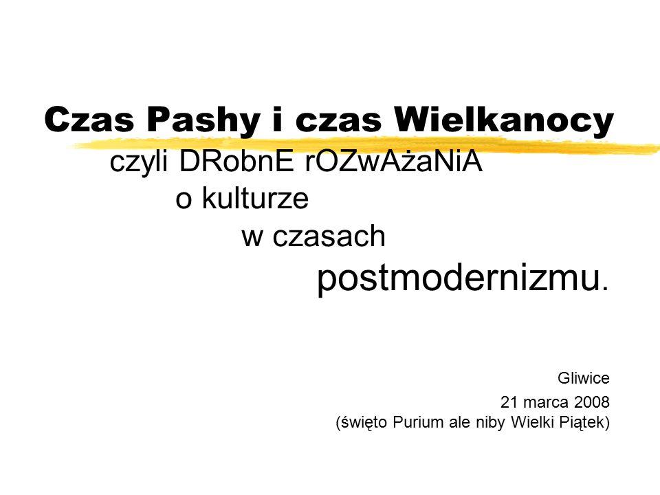 Czas Pashy i czas Wielkanocy czyli DRobnE rOZwAżaNiA o kulturze w czasach postmodernizmu.