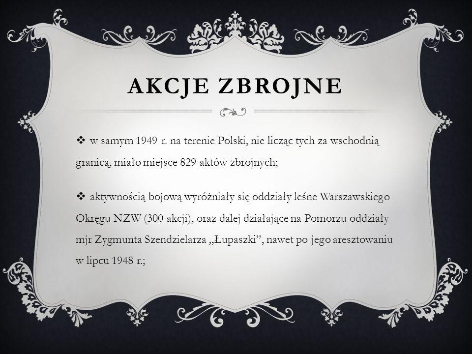 AKCJE ZBROJNE  w samym 1949 r. na terenie Polski, nie licząc tych za wschodnią granicą, miało miejsce 829 aktów zbrojnych;  aktywnością bojową wyróż