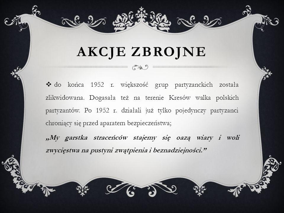 AKCJE ZBROJNE  do końca 1952 r. większość grup partyzanckich została zlikwidowana. Dogasała też na terenie Kresów walka polskich partyzantów. Po 1952