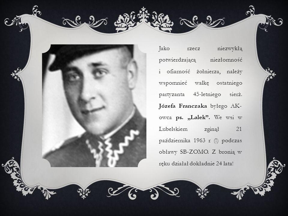 Jako rzecz niezwykłą potwierdzającą niezłomność i ofiarność żołnierza, należy wspomnieć walkę ostatniego partyzanta 45-letniego sierż. Józefa Franczak