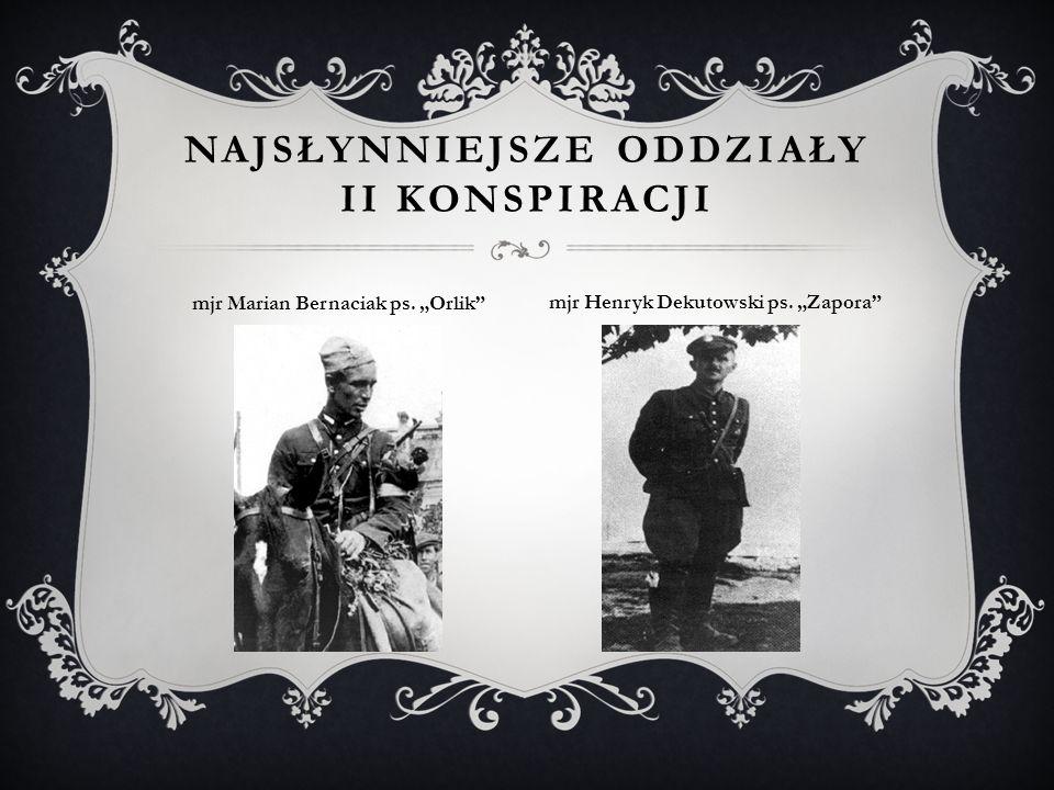 """NAJSŁYNNIEJSZE ODDZIAŁY II KONSPIRACJI mjr Marian Bernaciak ps. """"Orlik"""" mjr Henryk Dekutowski ps. """"Zapora"""""""