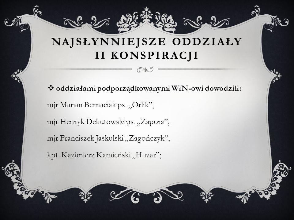 NAJSŁYNNIEJSZE ODDZIAŁY II KONSPIRACJI  oddziałami podporządkowanymi WiN-owi dowodzili: mjr Marian Bernaciak ps.