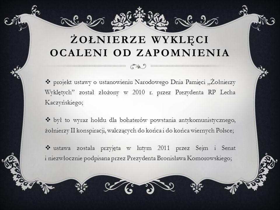 """ŻOŁNIERZE WYKLĘCI OCALENI OD ZAPOMNIENIA  projekt ustawy o ustanowieniu Narodowego Dnia Pamięci """"Żołnierzy Wyklętych"""" został złożony w 2010 r. przez"""