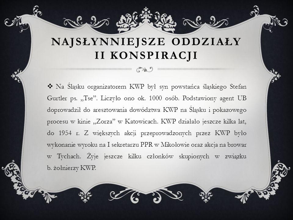 NAJSŁYNNIEJSZE ODDZIAŁY II KONSPIRACJI  Na Śląsku organizatorem KWP był syn powstańca śląskiego Stefan Gurtler ps.