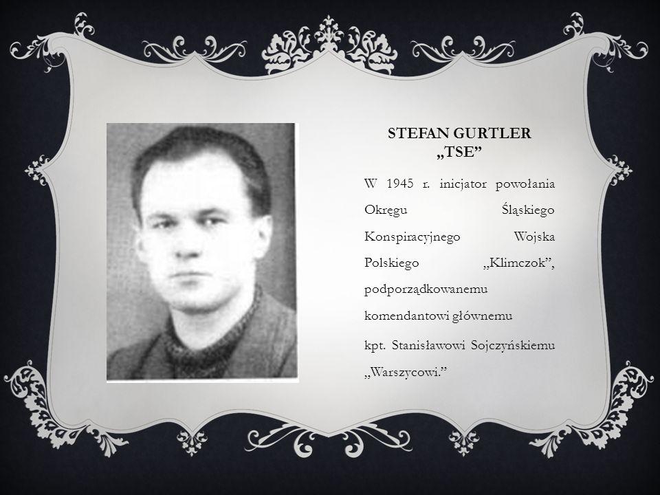 """STEFAN GURTLER """"TSE"""" W 1945 r. inicjator powołania Okręgu Śląskiego Konspiracyjnego Wojska Polskiego """"Klimczok"""", podporządkowanemu komendantowi główne"""