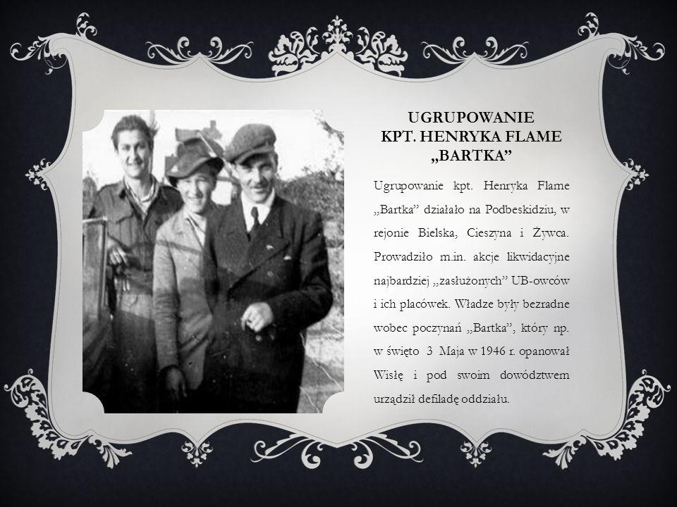 """UGRUPOWANIE KPT. HENRYKA FLAME """"BARTKA"""" Ugrupowanie kpt. Henryka Flame """"Bartka"""" działało na Podbeskidziu, w rejonie Bielska, Cieszyna i Żywca. Prowadz"""