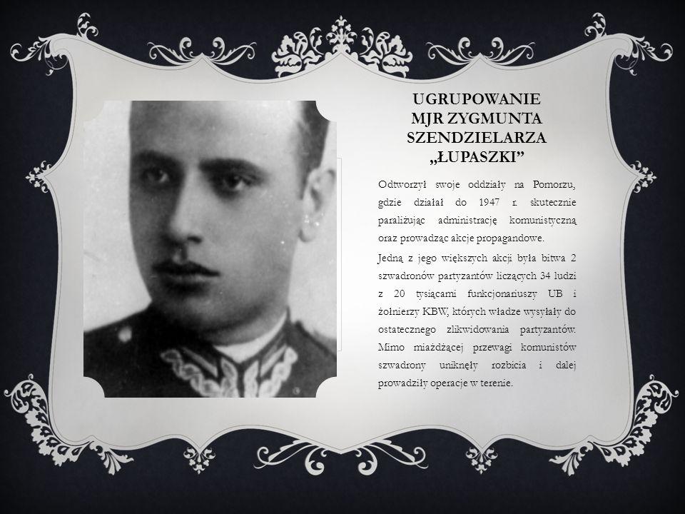 """UGRUPOWANIE MJR ZYGMUNTA SZENDZIELARZA """"ŁUPASZKI Odtworzył swoje oddziały na Pomorzu, gdzie działał do 1947 r."""