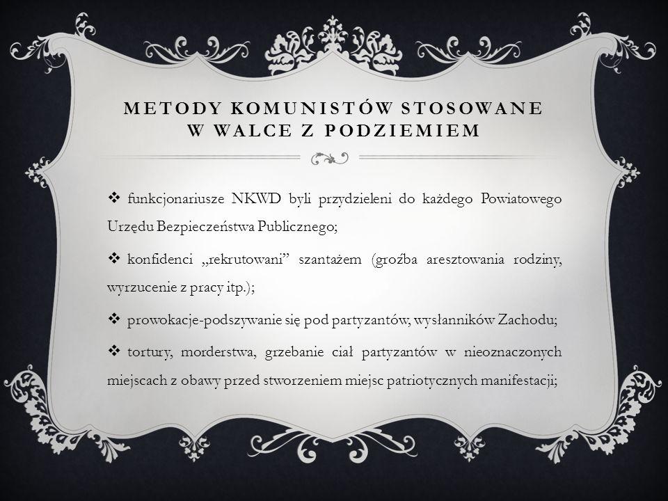 """METODY KOMUNISTÓW STOSOWANE W WALCE Z PODZIEMIEM  funkcjonariusze NKWD byli przydzieleni do każdego Powiatowego Urzędu Bezpieczeństwa Publicznego;  konfidenci """"rekrutowani szantażem (groźba aresztowania rodziny, wyrzucenie z pracy itp.);  prowokacje-podszywanie się pod partyzantów, wysłanników Zachodu;  tortury, morderstwa, grzebanie ciał partyzantów w nieoznaczonych miejscach z obawy przed stworzeniem miejsc patriotycznych manifestacji;"""