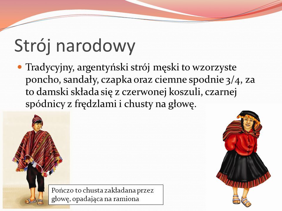 Strój narodowy Tradycyjny, argentyński strój męski to wzorzyste poncho, sandały, czapka oraz ciemne spodnie 3/4, za to damski składa się z czerwonej koszuli, czarnej spódnicy z frędzlami i chusty na głowę.