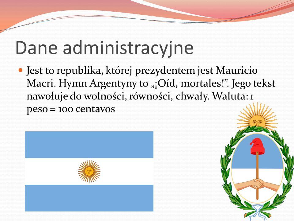 """Dane administracyjne Jest to republika, której prezydentem jest Mauricio Macri. Hymn Argentyny to """"¡Oíd, mortales!"""". Jego tekst nawołuje do wolności,"""