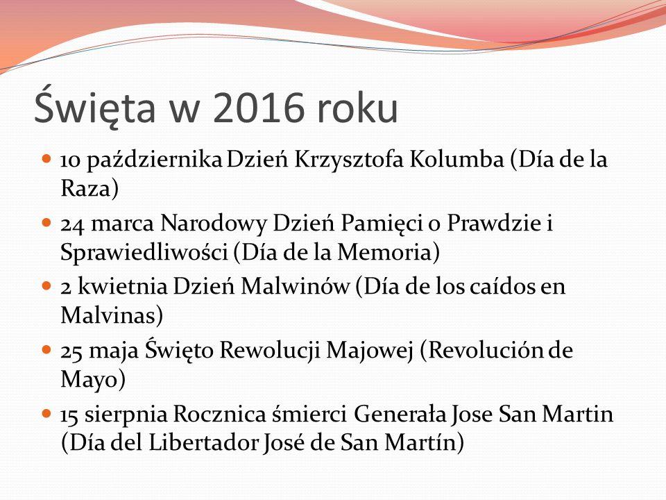 Święta w 2016 roku 10 października Dzień Krzysztofa Kolumba (Día de la Raza) 24 marca Narodowy Dzień Pamięci o Prawdzie i Sprawiedliwości (Día de la Memoria) 2 kwietnia Dzień Malwinów (Día de los caídos en Malvinas) 25 maja Święto Rewolucji Majowej (Revolución de Mayo) 15 sierpnia Rocznica śmierci Generała Jose San Martin (Día del Libertador José de San Martín)