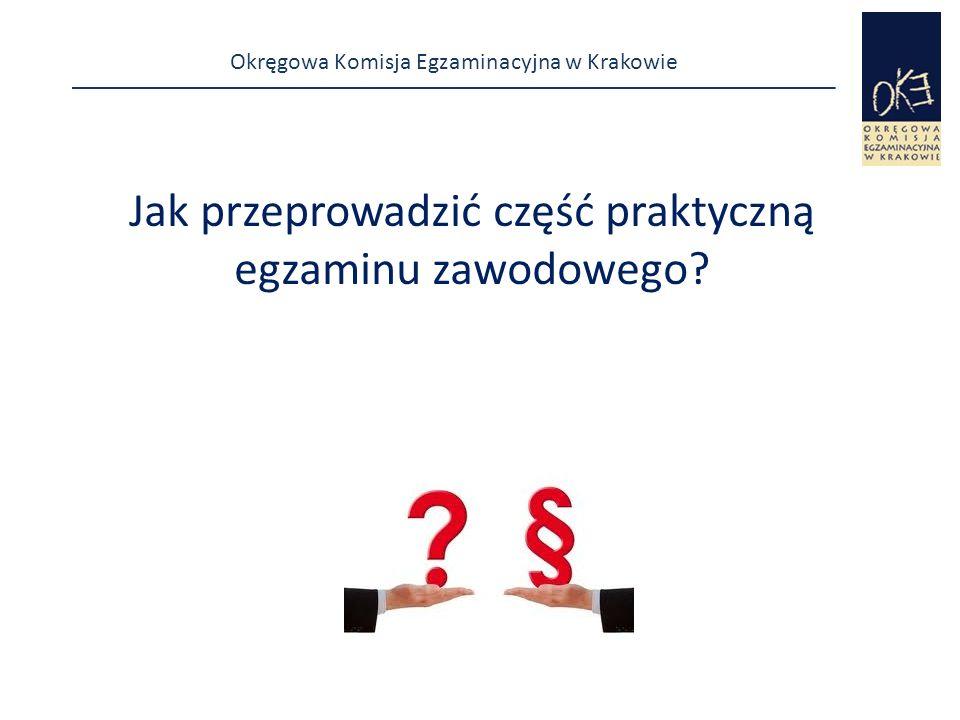 Okręgowa Komisja Egzaminacyjna w Krakowie Jak przeprowadzić część praktyczną egzaminu zawodowego