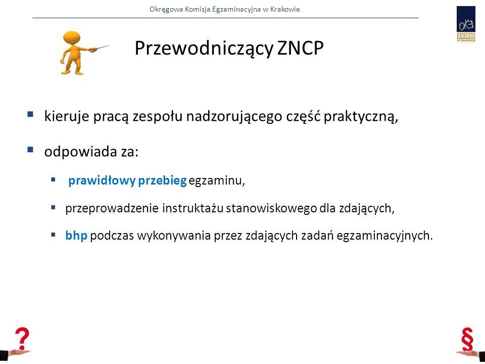 Okręgowa Komisja Egzaminacyjna w Krakowie Przewodniczący ZNCP  kieruje pracą zespołu nadzorującego część praktyczną,  odpowiada za:  prawidłowy przebieg egzaminu,  przeprowadzenie instruktażu stanowiskowego dla zdających,  bhp podczas wykonywania przez zdających zadań egzaminacyjnych.