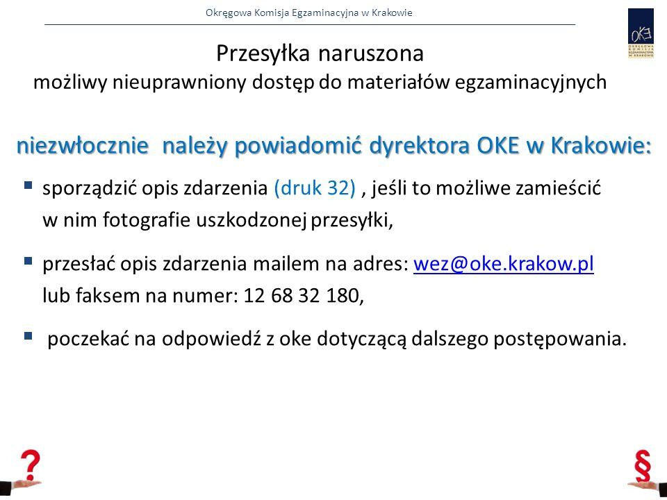 Okręgowa Komisja Egzaminacyjna w Krakowie Przesyłka naruszona możliwy nieuprawniony dostęp do materiałów egzaminacyjnych niezwłocznie należy powiadomić dyrektora OKE w Krakowie:  sporządzić opis zdarzenia (druk 32), jeśli to możliwe zamieścić w nim fotografie uszkodzonej przesyłki,  przesłać opis zdarzenia mailem na adres: wez@oke.krakow.pl lub faksem na numer: 12 68 32 180,wez@oke.krakow.pl  poczekać na odpowiedź z oke dotyczącą dalszego postępowania.