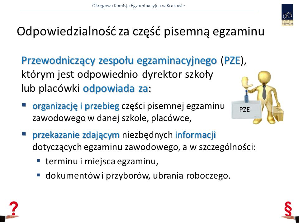 Okręgowa Komisja Egzaminacyjna w Krakowie Odpowiedzialność za część pisemną egzaminu Przewodniczący zespołu egzaminacyjnego PZE odpowiada za: Przewodniczący zespołu egzaminacyjnego (PZE), którym jest odpowiednio dyrektor szkoły lub placówki odpowiada za:  organizację i przebieg  organizację i przebieg części pisemnej egzaminu zawodowego w danej szkole, placówce,  przekazanie zdającym informacji  przekazanie zdającym niezbędnych informacji dotyczących egzaminu zawodowego, a w szczególności:  terminu i miejsca egzaminu,  dokumentów i przyborów, ubrania roboczego.