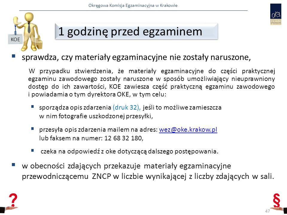 Okręgowa Komisja Egzaminacyjna w Krakowie  sprawdza, czy materiały egzaminacyjne nie zostały naruszone, W przypadku stwierdzenia, że materiały egzaminacyjne do części praktycznej egzaminu zawodowego zostały naruszone w sposób umożliwiający nieuprawniony dostęp do ich zawartości, KOE zawiesza część praktyczną egzaminu zawodowego i powiadamia o tym dyrektora OKE, w tym celu:  sporządza opis zdarzenia (druk 32), jeśli to możliwe zamieszcza w nim fotografie uszkodzonej przesyłki,  przesyła opis zdarzenia mailem na adres: wez@oke.krakow.pl lub faksem na numer: 12 68 32 180,wez@oke.krakow.pl  czeka na odpowiedź z oke dotyczącą dalszego postępowania.