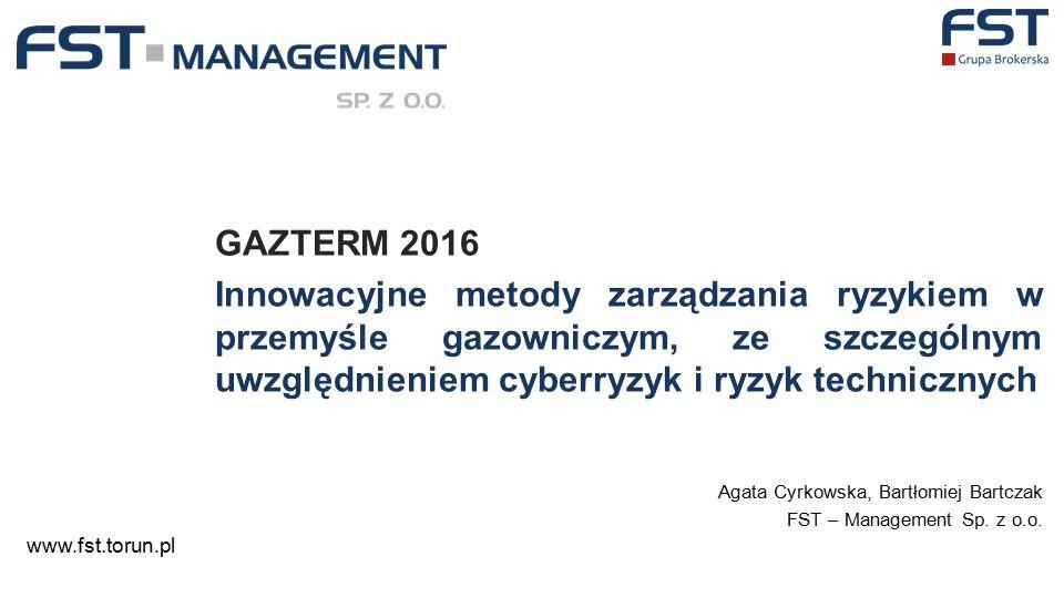GAZTERM 2016 Innowacyjne metody zarządzania ryzykiem w przemyśle gazowniczym, ze szczególnym uwzględnieniem cyberryzyk i ryzyk technicznych Agata Cyrkowska, Bartłomiej Bartczak FST – Management Sp.