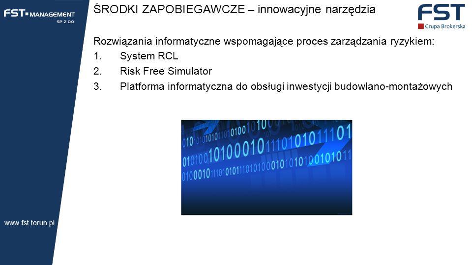 ŚRODKI ZAPOBIEGAWCZE – innowacyjne narzędzia Rozwiązania informatyczne wspomagające proces zarządzania ryzykiem: 1.System RCL 2.Risk Free Simulator 3.Platforma informatyczna do obsługi inwestycji budowlano-montażowych www.fst.torun.pl