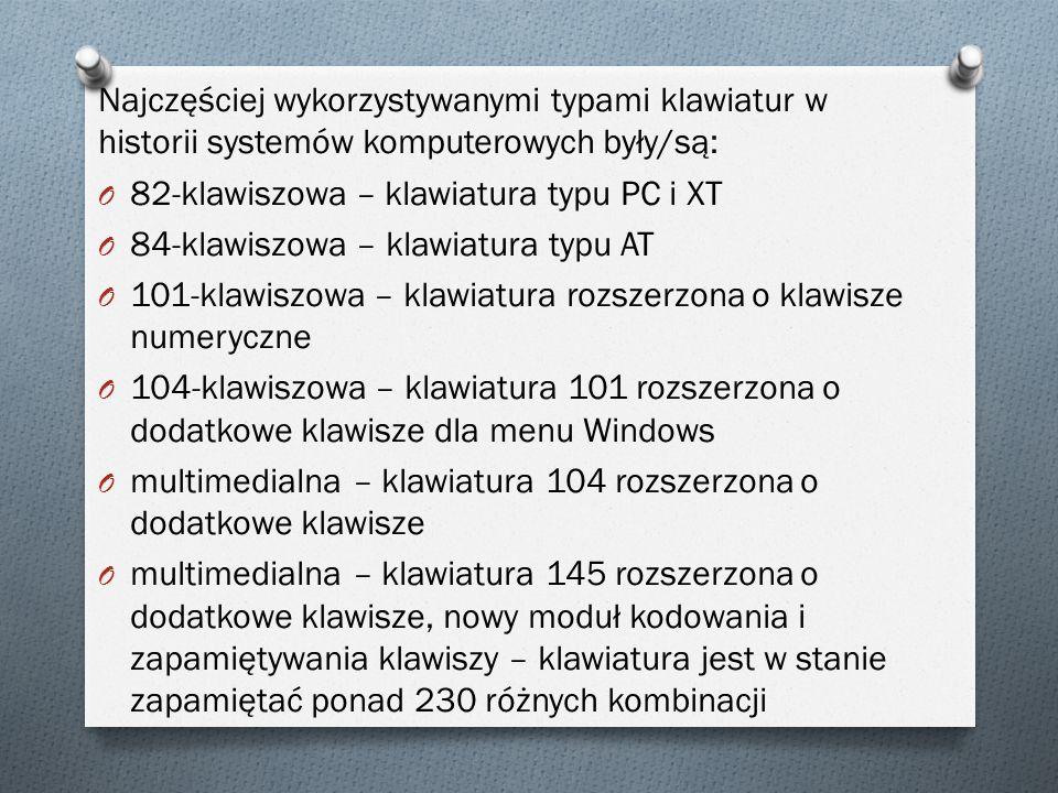 Najczęściej wykorzystywanymi typami klawiatur w historii systemów komputerowych były/są: O 82-klawiszowa – klawiatura typu PC i XT O 84-klawiszowa – klawiatura typu AT O 101-klawiszowa – klawiatura rozszerzona o klawisze numeryczne O 104-klawiszowa – klawiatura 101 rozszerzona o dodatkowe klawisze dla menu Windows O multimedialna – klawiatura 104 rozszerzona o dodatkowe klawisze O multimedialna – klawiatura 145 rozszerzona o dodatkowe klawisze, nowy moduł kodowania i zapamiętywania klawiszy – klawiatura jest w stanie zapamiętać ponad 230 różnych kombinacji