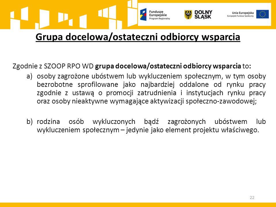 22 Grupa docelowa/ostateczni odbiorcy wsparcia Zgodnie z SZOOP RPO WD grupa docelowa/ostateczni odbiorcy wsparcia to: a)osoby zagrożone ubóstwem lub w