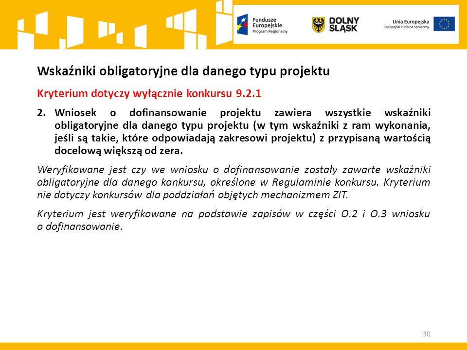 Wskaźniki obligatoryjne dla danego typu projektu Kryterium dotyczy wyłącznie konkursu 9.2.1 2.Wniosek o dofinansowanie projektu zawiera wszystkie wska
