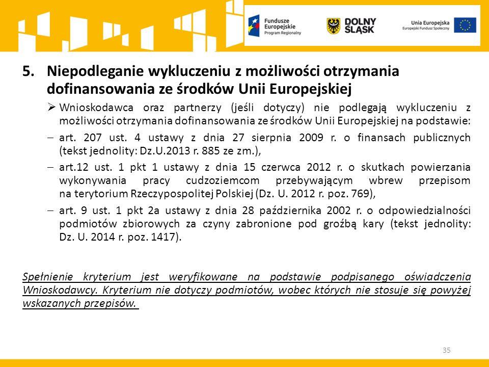 35 5.Niepodleganie wykluczeniu z możliwości otrzymania dofinansowania ze środków Unii Europejskiej  Wnioskodawca oraz partnerzy (jeśli dotyczy) nie p