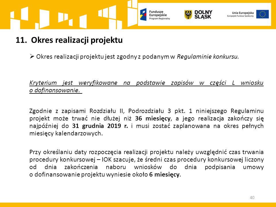 40 11.Okres realizacji projektu  Okres realizacji projektu jest zgodny z podanym w Regulaminie konkursu. Kryterium jest weryfikowane na podstawie zap