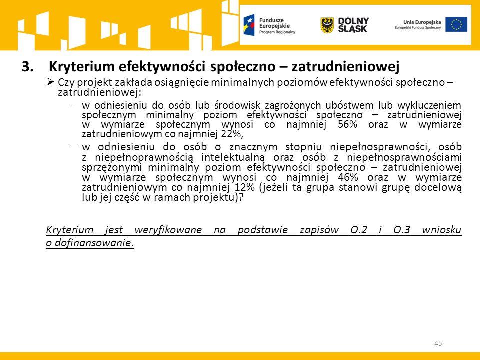 45 3.Kryterium efektywności społeczno – zatrudnieniowej  Czy projekt zakłada osiągnięcie minimalnych poziomów efektywności społeczno – zatrudnieniowe
