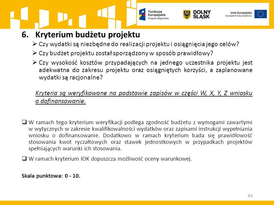 84 6.Kryterium budżetu projektu  Czy wydatki są niezbędne do realizacji projektu i osiągnięcia jego celów?  Czy budżet projektu został sporządzony w