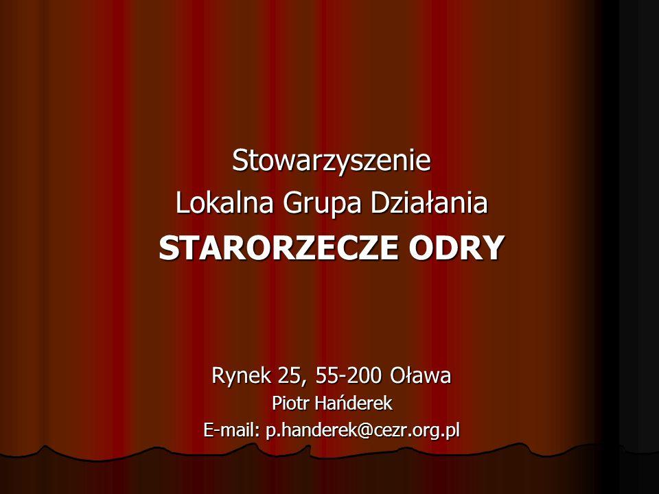 Stowarzyszenie Lokalna Grupa Działania STARORZECZE ODRY Rynek 25, 55-200 Oława Piotr Hańderek E-mail: p.handerek@cezr.org.pl