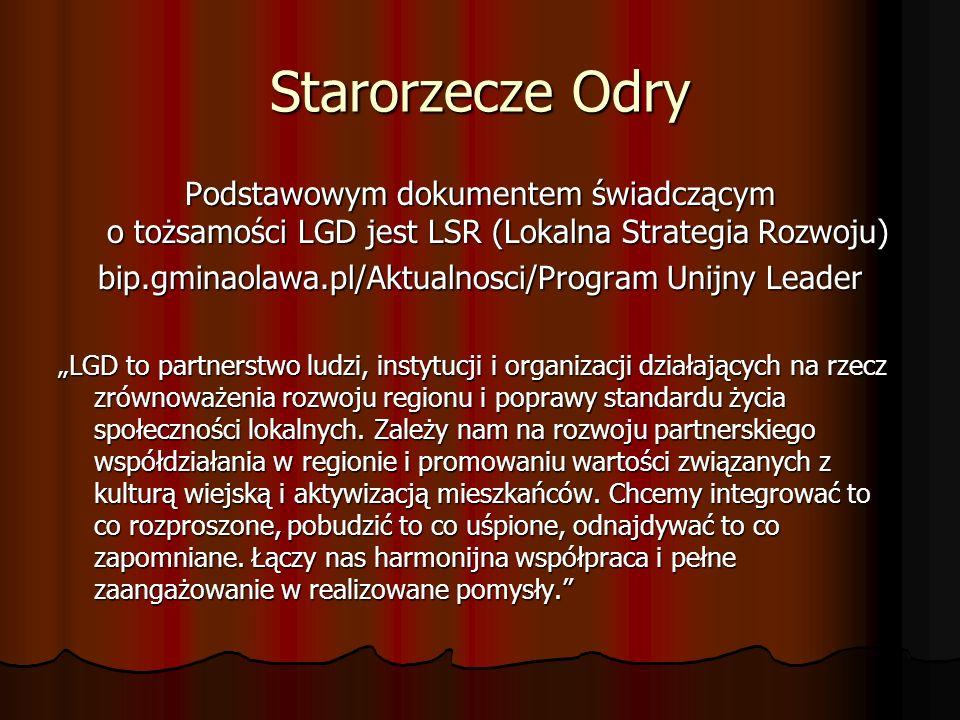 """Starorzecze Odry Podstawowym dokumentem świadczącym o tożsamości LGD jest LSR (Lokalna Strategia Rozwoju) bip.gminaolawa.pl/Aktualnosci/Program Unijny Leader """"LGD to partnerstwo ludzi, instytucji i organizacji działających na rzecz zrównoważenia rozwoju regionu i poprawy standardu życia społeczności lokalnych."""