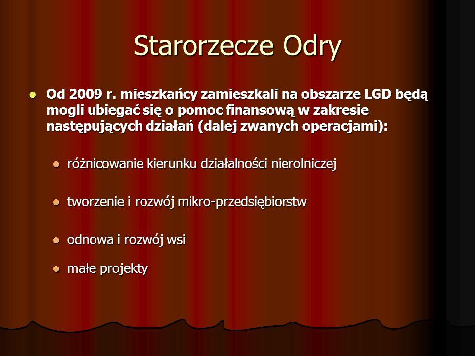 Starorzecze Odry Wdrażanie Lokalnej Strategii Rozwoju ( LSR ) Budżet -4 690 112,00 PLN w tym poszczególne działania : Różnicowanie w kierunku działalności nierolniczej – 800 000,00 PLN Tworzenie i rozwój mikro-przedsiębiorstw – 990 000,00 PLN Odnowa i rozwój wsi – 1 500 000,00 PLN Małe projekty – 1 400 112,00 PLN