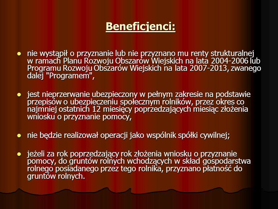 Beneficjenci: Beneficjenci: nie wystąpił o przyznanie lub nie przyznano mu renty strukturalnej w ramach Planu Rozwoju Obszarów Wiejskich na lata 2004-2006 lub Programu Rozwoju Obszarów Wiejskich na lata 2007-2013, zwanego dalej Programem , nie wystąpił o przyznanie lub nie przyznano mu renty strukturalnej w ramach Planu Rozwoju Obszarów Wiejskich na lata 2004-2006 lub Programu Rozwoju Obszarów Wiejskich na lata 2007-2013, zwanego dalej Programem , jest nieprzerwanie ubezpieczony w pełnym zakresie na podstawie przepisów o ubezpieczeniu społecznym rolników, przez okres co najmniej ostatnich 12 miesięcy poprzedzających miesiąc złożenia wniosku o przyznanie pomocy, jest nieprzerwanie ubezpieczony w pełnym zakresie na podstawie przepisów o ubezpieczeniu społecznym rolników, przez okres co najmniej ostatnich 12 miesięcy poprzedzających miesiąc złożenia wniosku o przyznanie pomocy, nie będzie realizował operacji jako wspólnik spółki cywilnej; nie będzie realizował operacji jako wspólnik spółki cywilnej; jeżeli za rok poprzedzający rok złożenia wniosku o przyznanie pomocy, do gruntów rolnych wchodzących w skład gospodarstwa rolnego posiadanego przez tego rolnika, przyznano płatność do gruntów rolnych.