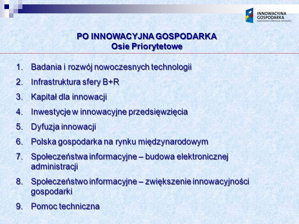 PO INNOWACYJNA GOSPODARKA Osie Priorytetowe PO INNOWACYJNA GOSPODARKA Osie Priorytetowe 1.Badania i rozwój nowoczesnych technologii 2.Infrastruktura sfery B+R 3.Kapitał dla innowacji 4.Inwestycje w innowacyjne przedsięwzięcia 5.Dyfuzja innowacji 6.Polska gospodarka na rynku międzynarodowym 7.Społeczeństwa informacyjne – budowa elektronicznej administracji 8.Społeczeństwo informacyjne – zwiększenie innowacyjności gospodarki 9.Pomoc techniczna 1.Badania i rozwój nowoczesnych technologii 2.Infrastruktura sfery B+R 3.Kapitał dla innowacji 4.Inwestycje w innowacyjne przedsięwzięcia 5.Dyfuzja innowacji 6.Polska gospodarka na rynku międzynarodowym 7.Społeczeństwa informacyjne – budowa elektronicznej administracji 8.Społeczeństwo informacyjne – zwiększenie innowacyjności gospodarki 9.Pomoc techniczna