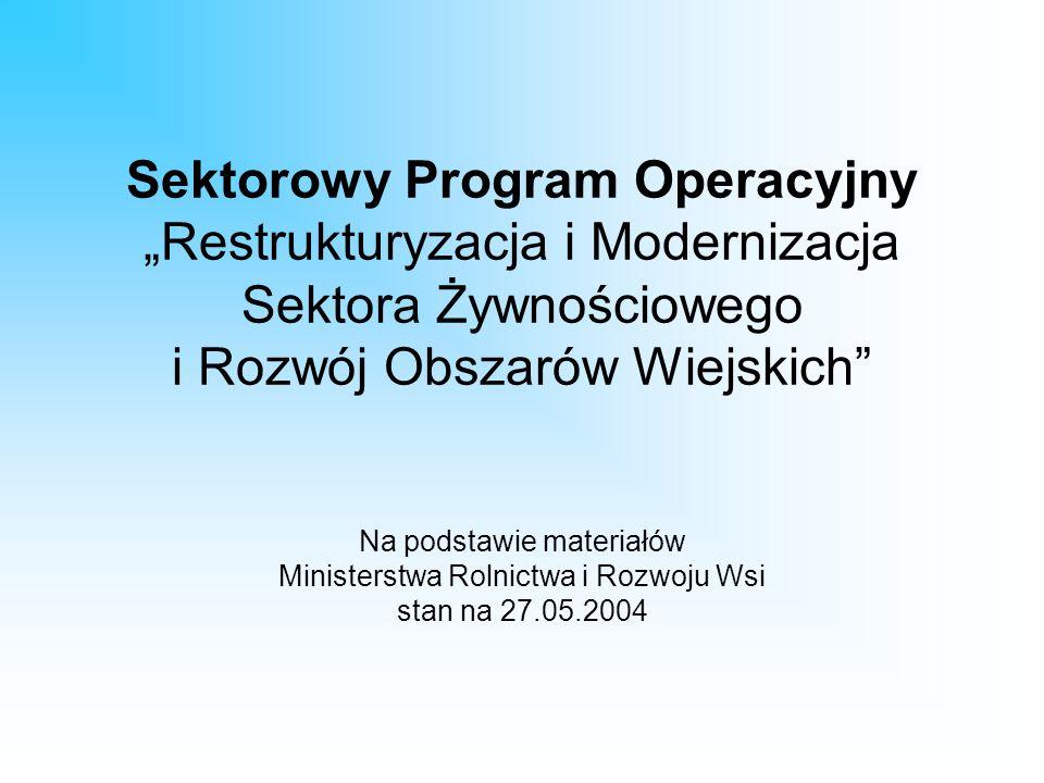 """Sektorowy Program Operacyjny """"Restrukturyzacja i Modernizacja Sektora Żywnościowego i Rozwój Obszarów Wiejskich Na podstawie materiałów Ministerstwa Rolnictwa i Rozwoju Wsi stan na 27.05.2004"""