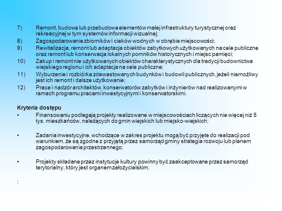 7)Remont, budowa lub przebudowa elementów małej infrastruktury turystycznej oraz rekreacyjnej w tym systemów informacji wizualnej; 8)Zagospodarowanie zbiorników i cieków wodnych w obrębie miejscowości; 9)Rewitalizacja, remont lub adaptacja obiektów zabytkowych użytkowanych na cele publiczne oraz remont lub konserwacja lokalnych pomników historycznych i miejsc pamięci; 10)Zakup i remont nie użytkowanych obiektów charakterystycznych dla tradycji budownictwa wiejskiego regionu i ich adaptacja na cele publiczne; 11)Wyburzenie i rozbiórka zdewastowanych budynków i budowli publicznych, jeżeli niemożliwy jest ich remont i dalsze użytkowanie; 12)Prace i nadzór architektów, konserwatorów zabytków i inżynierów nad realizowanymi w ramach programu pracami inwestycyjnymi i konserwatorskimi.