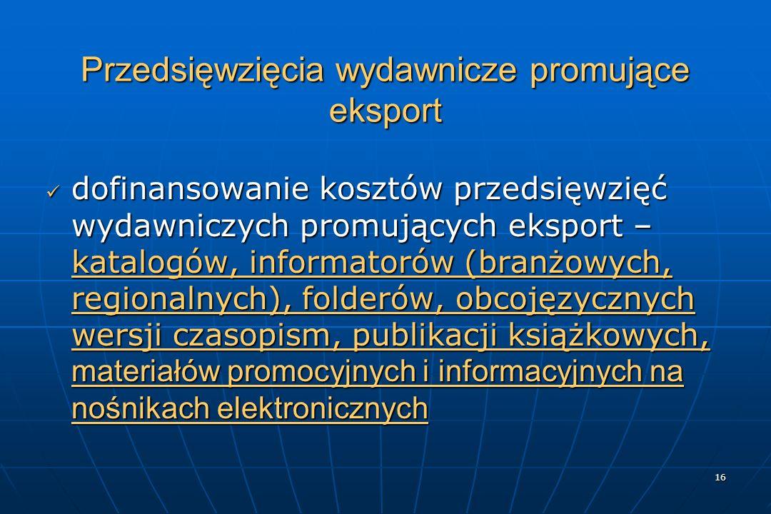 16 Przedsięwzięcia wydawnicze promujące eksport dofinansowanie kosztów przedsięwzięć wydawniczych promujących eksport – katalogów, informatorów (branżowych, regionalnych), folderów, obcojęzycznych wersji czasopism, publikacji książkowych, materiałów promocyjnych i informacyjnych na nośnikach elektronicznych dofinansowanie kosztów przedsięwzięć wydawniczych promujących eksport – katalogów, informatorów (branżowych, regionalnych), folderów, obcojęzycznych wersji czasopism, publikacji książkowych, materiałów promocyjnych i informacyjnych na nośnikach elektronicznych