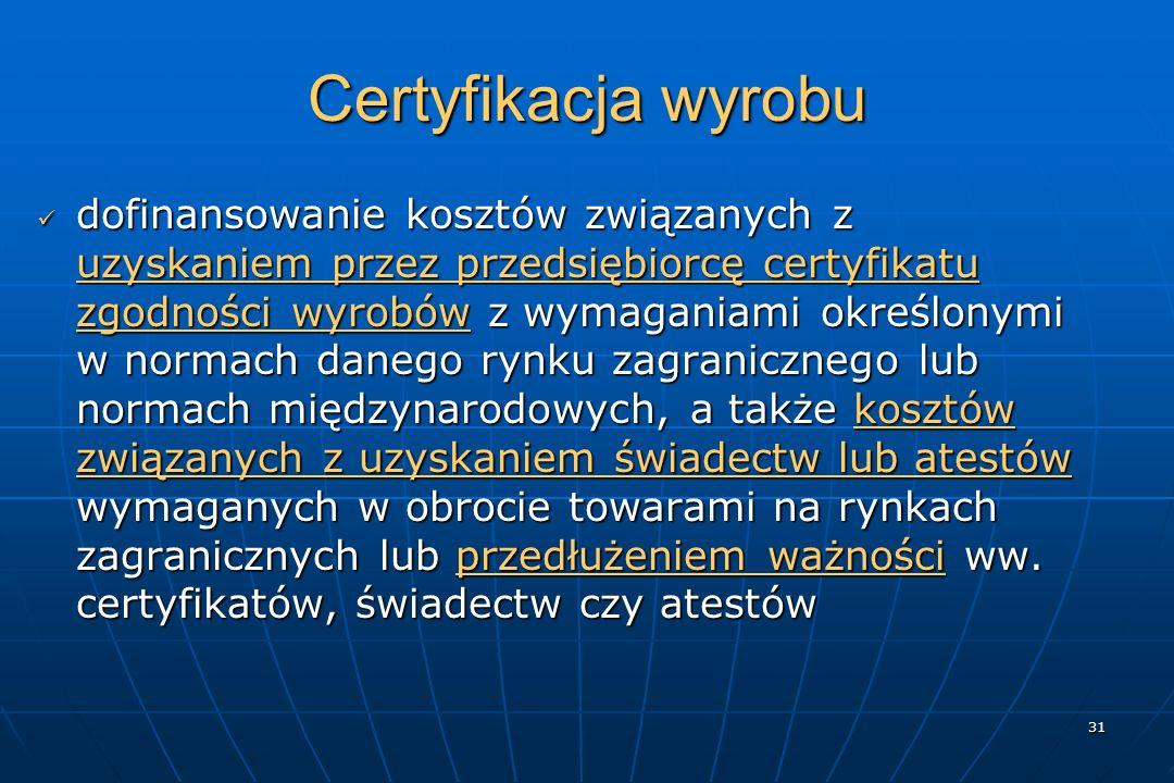 31 Certyfikacja wyrobu dofinansowanie kosztów związanych z uzyskaniem przez przedsiębiorcę certyfikatu zgodności wyrobów z wymaganiami określonymi w normach danego rynku zagranicznego lub normach międzynarodowych, a także kosztów związanych z uzyskaniem świadectw lub atestów wymaganych w obrocie towarami na rynkach zagranicznych lub przedłużeniem ważności ww.
