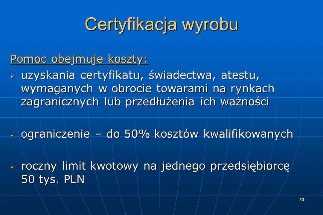 33 Certyfikacja wyrobu Pomoc obejmuje koszty: uzyskania certyfikatu, świadectwa, atestu, wymaganych w obrocie towarami na rynkach zagranicznych lub przedłużenia ich ważności uzyskania certyfikatu, świadectwa, atestu, wymaganych w obrocie towarami na rynkach zagranicznych lub przedłużenia ich ważności ograniczenie – do 50% kosztów kwalifikowanych ograniczenie – do 50% kosztów kwalifikowanych roczny limit kwotowy na jednego przedsiębiorcę 50 tys.