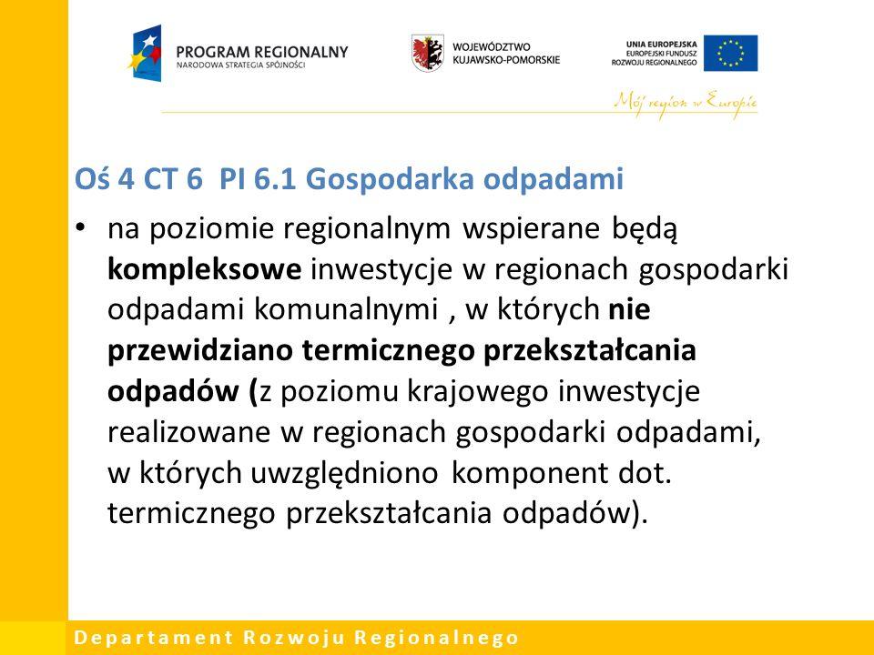 Departament Rozwoju Regionalnego Oś 4 CT 6 PI 6.1 Gospodarka odpadami na poziomie regionalnym wspierane będą kompleksowe inwestycje w regionach gospodarki odpadami komunalnymi, w których nie przewidziano termicznego przekształcania odpadów (z poziomu krajowego inwestycje realizowane w regionach gospodarki odpadami, w których uwzględniono komponent dot.