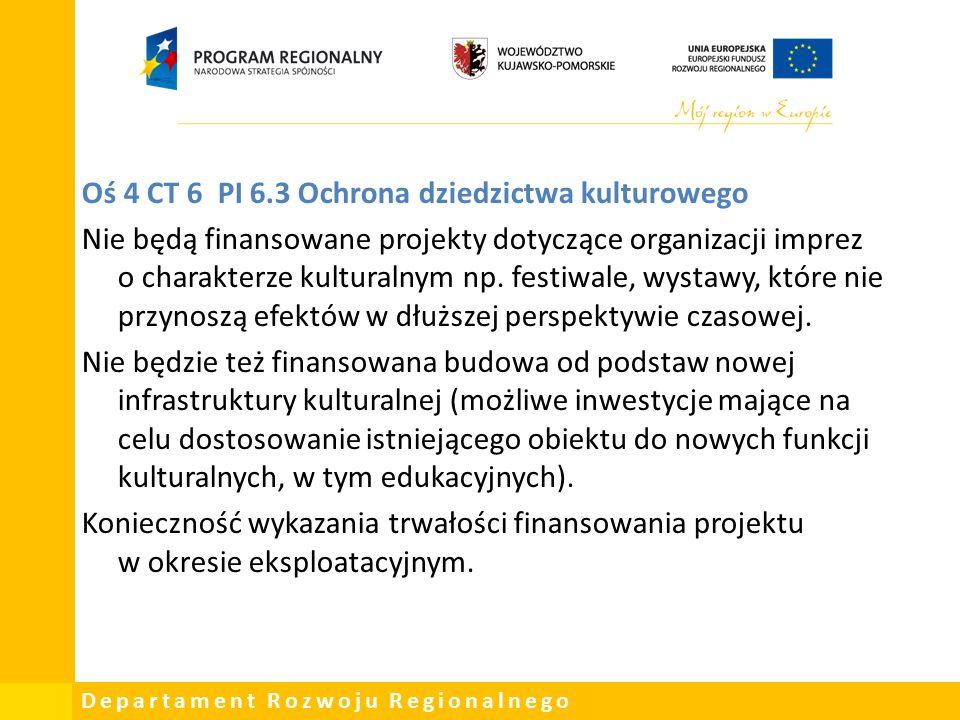 Departament Rozwoju Regionalnego Oś 4 CT 6 PI 6.3 Ochrona dziedzictwa kulturowego Nie będą finansowane projekty dotyczące organizacji imprez o charakterze kulturalnym np.