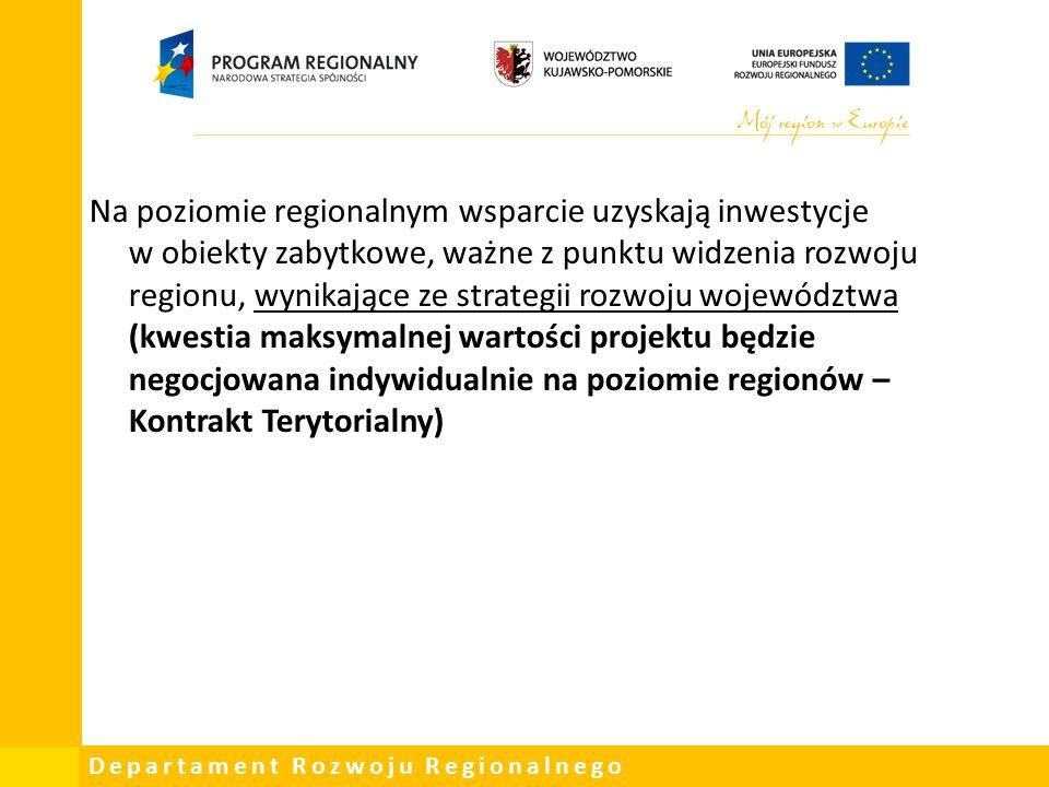 Departament Rozwoju Regionalnego Na poziomie regionalnym wsparcie uzyskają inwestycje w obiekty zabytkowe, ważne z punktu widzenia rozwoju regionu, wynikające ze strategii rozwoju województwa (kwestia maksymalnej wartości projektu będzie negocjowana indywidualnie na poziomie regionów – Kontrakt Terytorialny)