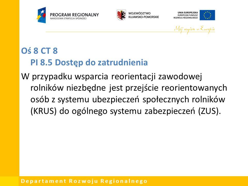 Departament Rozwoju Regionalnego Oś 8 CT 8 PI 8.5 Dostęp do zatrudnienia W przypadku wsparcia reorientacji zawodowej rolników niezbędne jest przejście reorientowanych osób z systemu ubezpieczeń społecznych rolników (KRUS) do ogólnego systemu zabezpieczeń (ZUS).