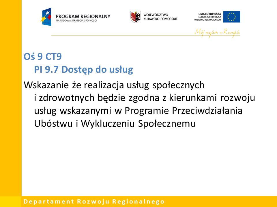 Departament Rozwoju Regionalnego Oś 9 CT9 PI 9.7 Dostęp do usług Wskazanie że realizacja usług społecznych i zdrowotnych będzie zgodna z kierunkami rozwoju usług wskazanymi w Programie Przeciwdziałania Ubóstwu i Wykluczeniu Społecznemu