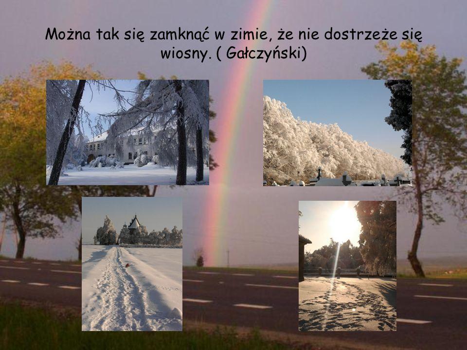 Można tak się zamknąć w zimie, że nie dostrzeże się wiosny. ( Gałczyński)