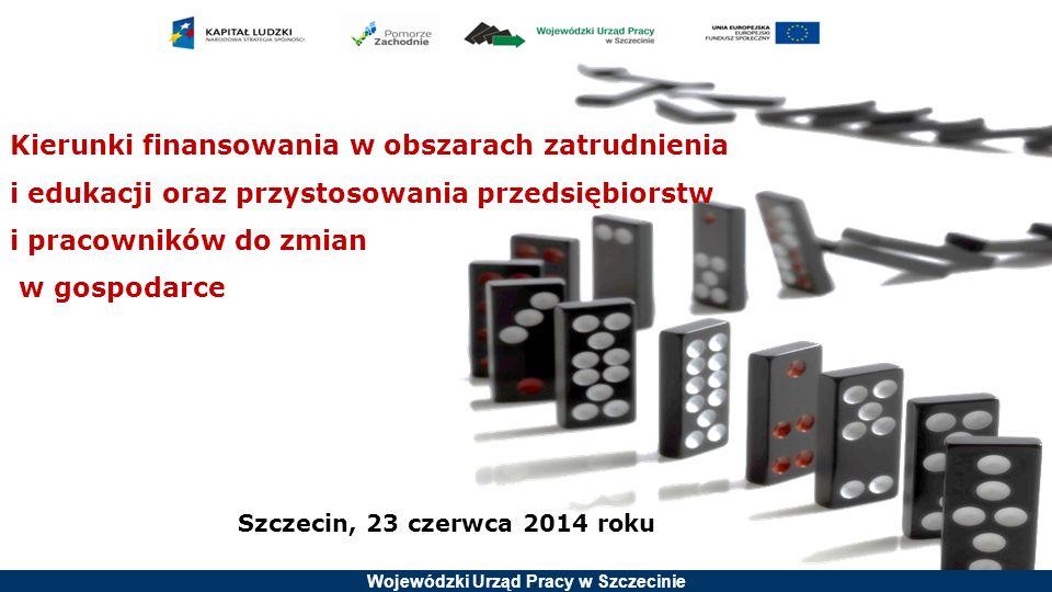 Wojewódzki Urząd Pracy w Szczecinie Kierunki finansowania w obszarach zatrudnienia i edukacji oraz przystosowania przedsiębiorstw i pracowników do zmian w gospodarce Szczecin, 23 czerwca 2014 roku